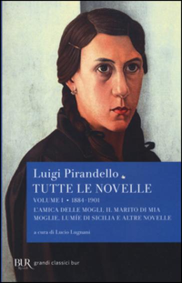 Tutte le novelle. 1: 1884-1901: L'amica delle mogli, Il marito di mia moglie, Lumìe di Sicilia e altre novelle - Luigi Pirandello | Kritjur.org