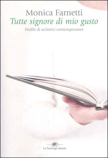 Tutte signore di mio gusto. Profili di scrittrici contemporanee - Monica Farnetti |