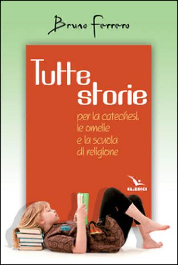 Tutte storie. Per la catechesi, le omelie e la scuola di religione - Bruno Ferrero | Rochesterscifianimecon.com