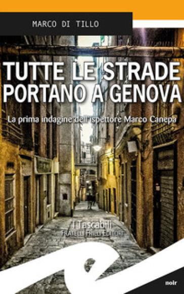 Tutte le strade portano a Genova. La prima indagine dell'ispettore Marco Canepa - Marco Di Tillo   Rochesterscifianimecon.com