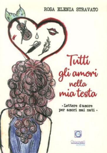 Tutti gli amori nella mia testa. Lettere d'amore per amori mai nati - Rosa Elenia Stravato |