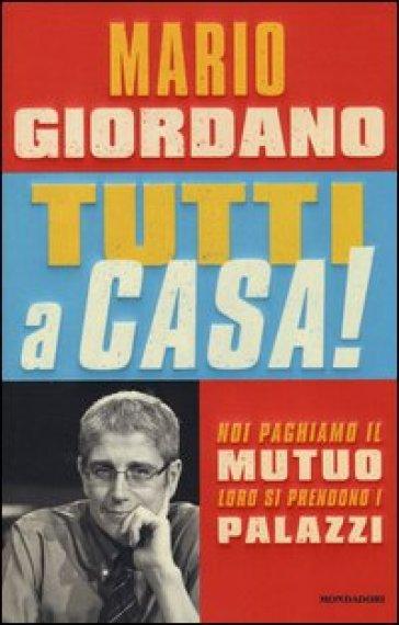 Tutti a casa! Noi paghiamo il mutuo, loro si prendono i palazzi - Mario Giordano |