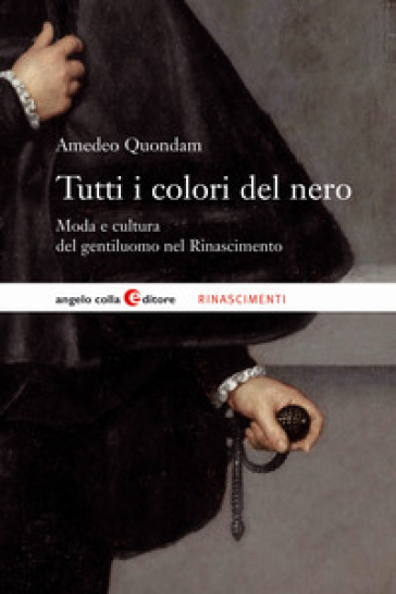 Tutti i colori del nero. Moda e cultura del gentiluomo nel Rinascimento - Amedeo Quondam   Rochesterscifianimecon.com