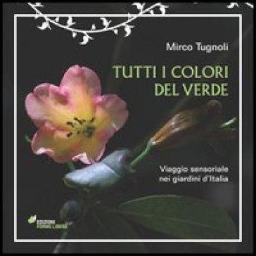 Tutti i colori del verde. Viaggio sensoriale nei giardini d'Italia - Mirco Tugnoli | Rochesterscifianimecon.com
