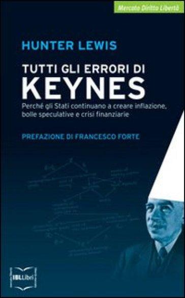 Tutti gli errori di Keynes. Perché gli Stati continuano a creare inflazione, bolle speculative e crisi finanziarie - Hunter Lewis |