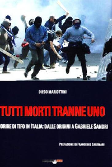 Tutti morti tranne uno. Morire di tifo in Italia: dalle origini a Gabriele Sandri - Diego Mariottini | Rochesterscifianimecon.com