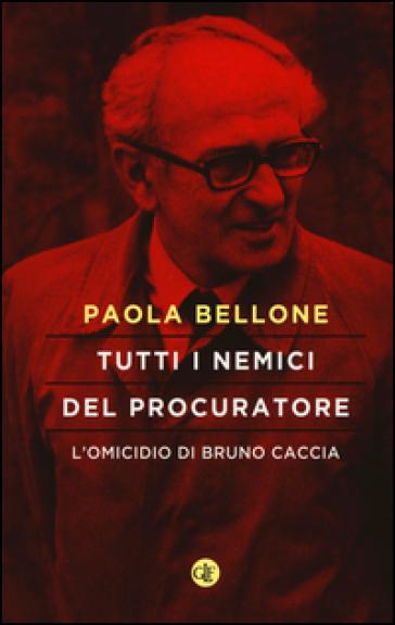 Tutti i nemici del Procuratore. L'omicidio di Bruno Caccia - Paola Bellone |