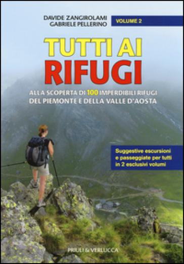 Tutti ai rifugi. Alla scoperta di 100 imperdibili rifugi del Piemonte e della Valle d'Aosta. 2. - Davide Zangirolami | Rochesterscifianimecon.com