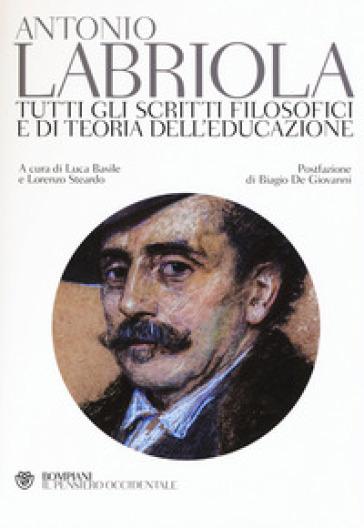 Tutti gli scritti filosofici e di teoria dell'educazione - Antonio Labriola |