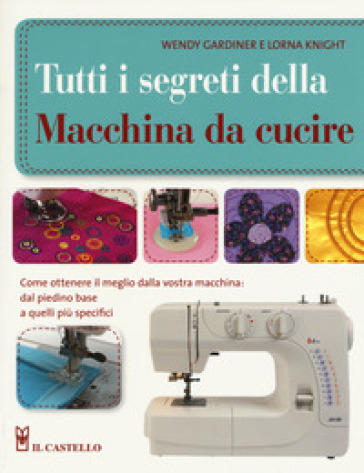 Tutti i segreti della macchina da cucire. Ediz. illustrata - Wendy Gardiner | Thecosgala.com