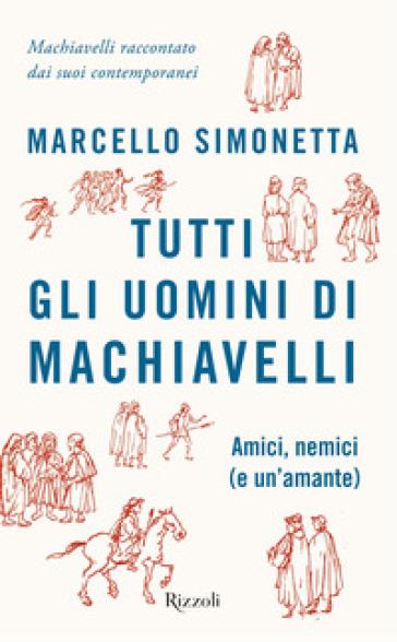 Tutti gli uomini di Machiavelli. Amici, nemici (e un'amante) - Marcello Simonetta |