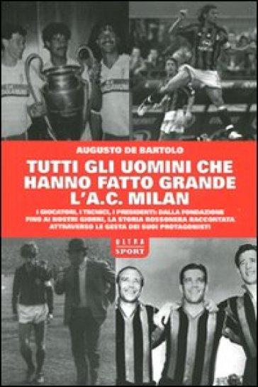 Tutti gli uomini che hanno fatto grande l'A. C. Milan - Augusto De Bartolo   Rochesterscifianimecon.com