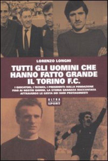 Tutti gli uomini che hanno fatto grande il Torino F.C. - Lorenzo Longhi   Rochesterscifianimecon.com
