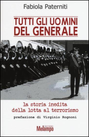 Tutti gli uomini del generale. La storia inedita della lotta al terrorismo - Fabiola Paterniti | Rochesterscifianimecon.com