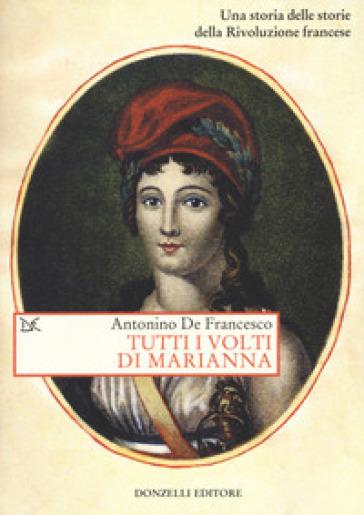 Tutti i volti di Marianna. Una storia delle storie della Rivoluzione francese - Antonino De Francesco |