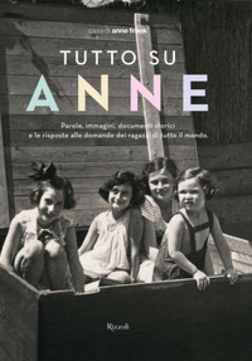 Tutto su Anne. Parole, immagini, documenti storici e le risposte alle domande dei ragazzi di tutto il mondo - Casa di Anne Frank pdf epub