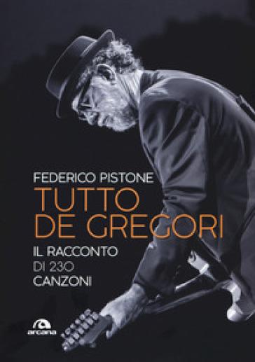 Tutto De Gregori. Il racconto di 230 canzoni - Federico Pistone | Thecosgala.com