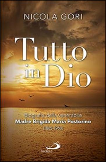 Tutto in Dio. Biografia della venerabile Madre Brigida Maria Postorino (1865-1960) - Nicola Gori | Kritjur.org