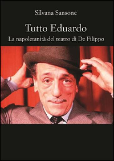 Tutto Eduardo. La napoletanità del teatro di De Filippo - Silvana Sansone  
