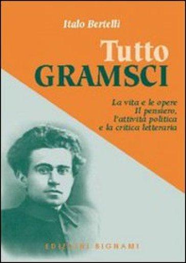 Tutto Gramsci. La vita e le opere. Il pensiero, l'attività politica e la critica letteraria - Italo Bertelli |