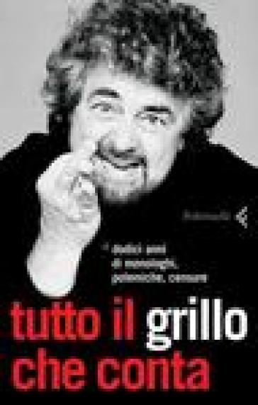 Tutto il Grillo che conta. Dodici anni di monologhi, polemiche, censure - Beppe Grillo |