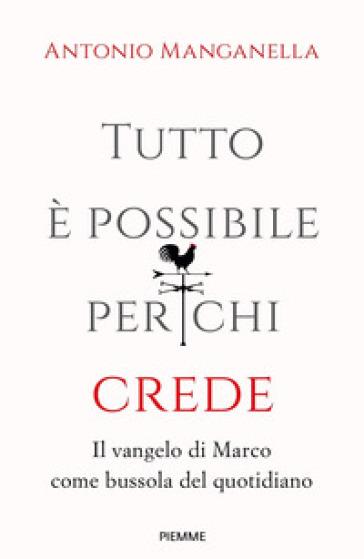 Tutto è possibile per chi crede. Il vangelo di Marco come bussola del quotidiano - Antonio Manganella |