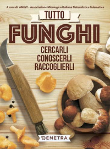 Tutto funghi. Cercarli, riconoscerli, raccoglierli - Ass. micologica italiana naturalistica telematica pdf epub