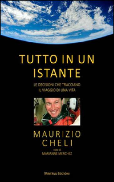 Tutto in un istante. Le decisioni che tracciano il viaggio di una vita - Maurizio Cheli   Rochesterscifianimecon.com