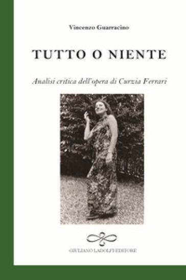 Tutto o niente. Analisi critica dell'opera di Curzia Ferrari - Vincenzo Guarracino | Rochesterscifianimecon.com