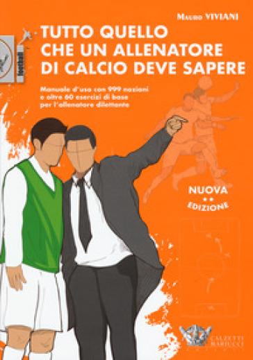 Tutto quello che un allenatore di calcio deve sapere. Manuale d'uso con 999 nozioni e oltre 60 esercizi di base per l'allenatore dilettante - Mauro Viviani |