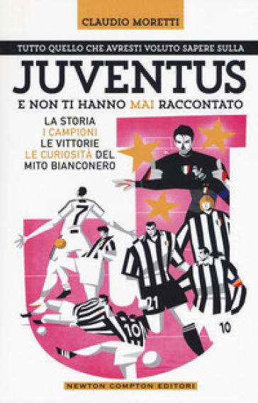 Tutto quello che avresti voluto sapere sulla Juventus e non ti hanno mai raccontato. La storia, i campioni, le vittorie e le curiosità del mito bianconero - Claudio Moretti pdf epub