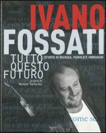 Tutto questo futuro. Storie di musica, parole e immagini - Ivano Fossati | Thecosgala.com