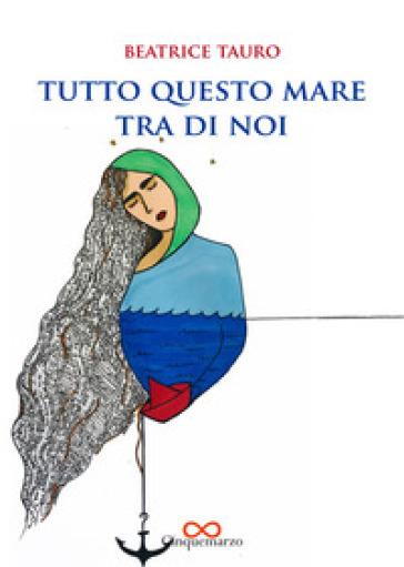 Tutto questo mare fra di noi - Beatrice Tauro |