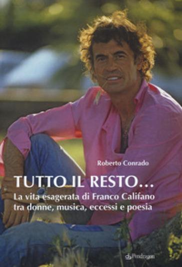 Tutto il resto... La vita esagerata di Franco Califano tra donne, musica, eccessi e poesia - ROBERTO CONRADO |
