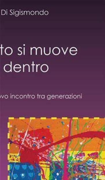 Tutto si muove da dentro. Un nuovo incontro tra generazioni - Fulvio Di Sigismondo | Rochesterscifianimecon.com