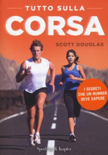 Tutto sulla corsa. I segreti che un runner deve sapere - Scott Douglas   Thecosgala.com