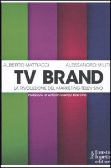 Tv brand. La rivoluzione del marketing televisivo - Alberto Mattiacci  