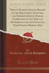 Twenty-Eighth Annual Report of the Selectmen, Auditors, and Superintending School Committee of the Town of Dunbarton, for the Financial Year Ending March, 1872 (Classic Reprint)
