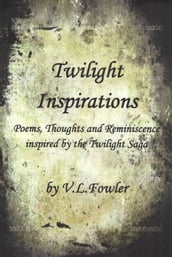 Twilight Inspirations: Poems,Thoughts and Reminiscence Inspired By the Twilight Saga