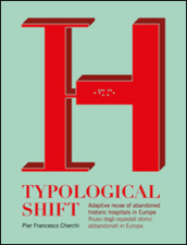Typological shift. Adaptive reuse of abandoned historic hospitals in Europe-Riuso degli ospedali storici abbandonati in Europa. Ediz. bilingue