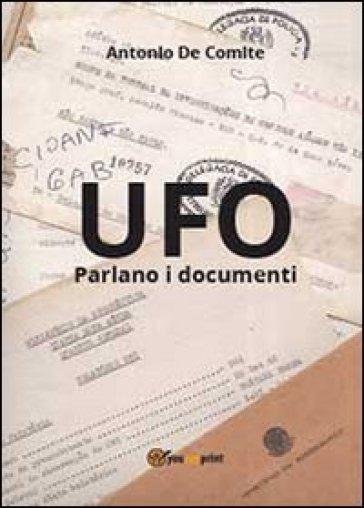 UFO. Parlano i documenti - Antonio De Comite |