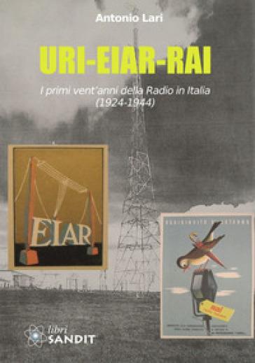 URI-EIAR-RAI. I primi vent'anni della Radio in Italia (1924-1944) - Antonio Lari |