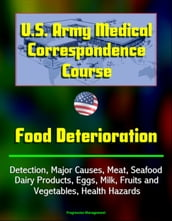 U.S. Army Medical Correspondence Course: Food Deterioration - Detection, Major Causes, Meat, Seafood, Dairy Products, Eggs, Milk, Fruits and Vegetables, Health Hazards