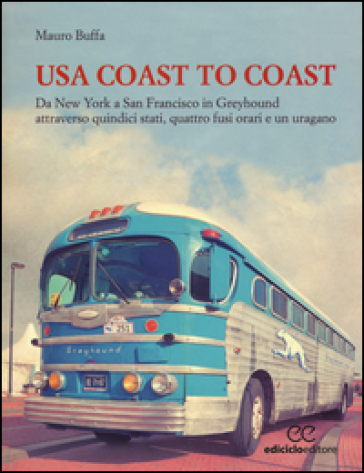 USA coast to coast. Da New York a San Francisco in Greyhound attraverso quindici stati, quattro fusi orari e un uragano - Mauro Buffa | Rochesterscifianimecon.com