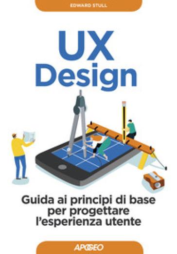 UX design. Guida ai principi di base per progettare l'esperienza utente - Edward Stull |