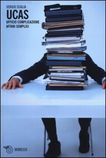 Ucas. Ufficio complicazione affari semplici - Sergio Scalia |