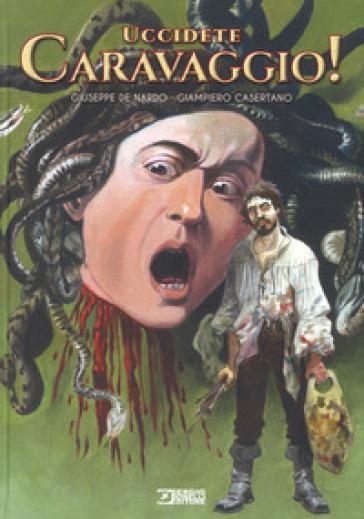 Uccidete Caravaggio! - Giuseppe De Nardo |