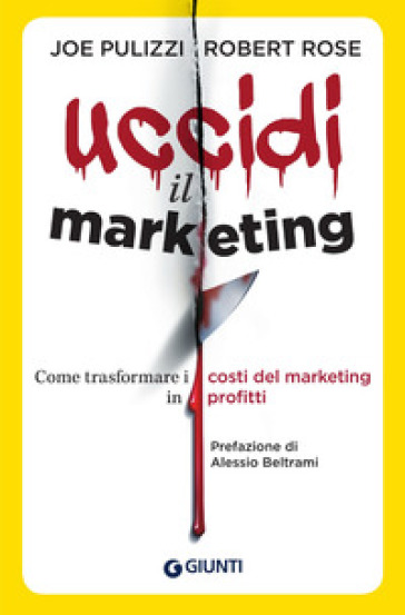 Uccidi il marketing. Come trasformare i costi del marketing in profitti - Joe Pulizzi |