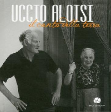 Uccio Aloisi. Il canto della terra. Con CD Audio - S. Torsello | Rochesterscifianimecon.com
