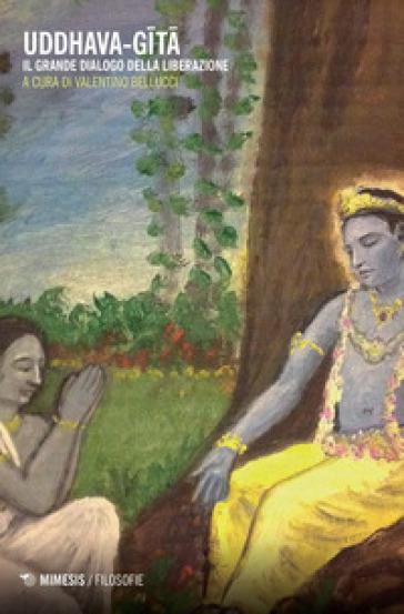 Uddhava-Gita. Il grande dialogo della liberazione - V. Bellucci |